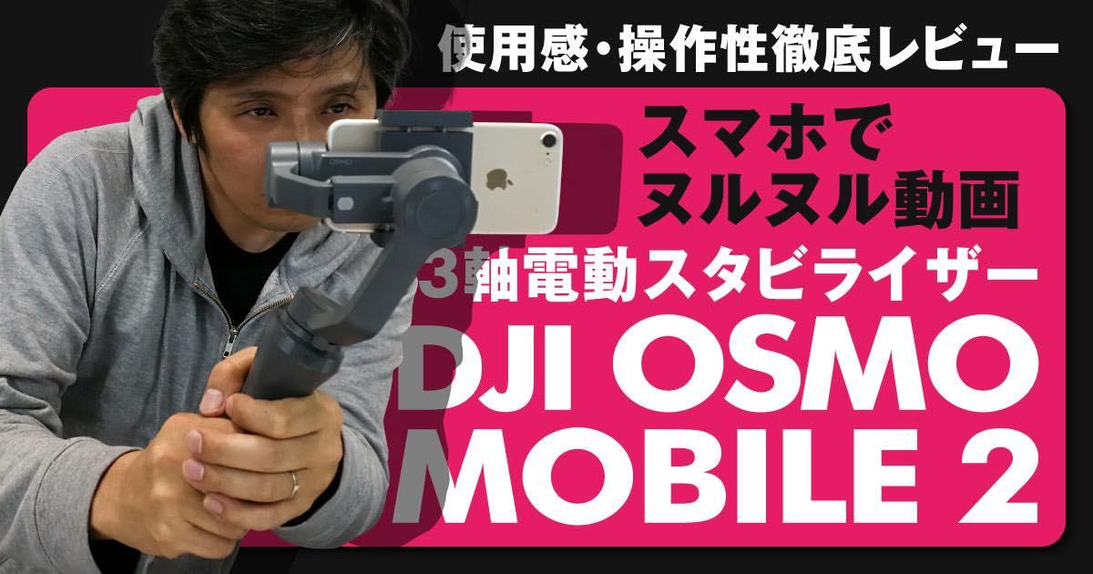 【DJI OSMO MOBILE 2:動画レビュー】簡単ヌルヌル動画で、スマホ必須アクセサリーに成り得るか?