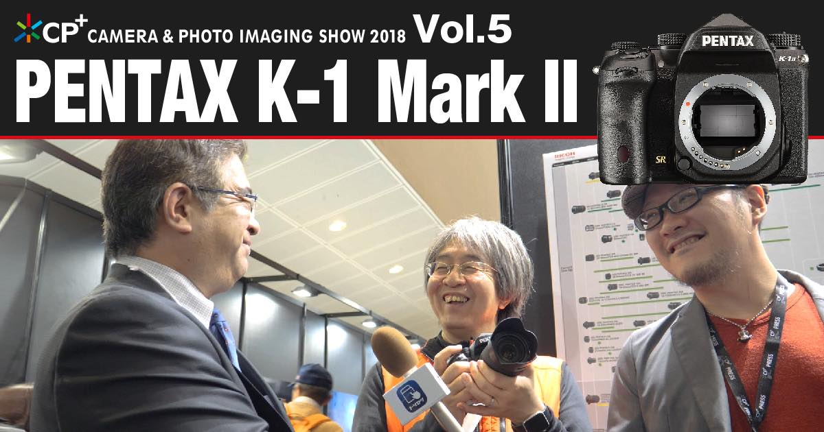 【CP+2018特集 Vol.5】PENTAX K-1 Mark II1
