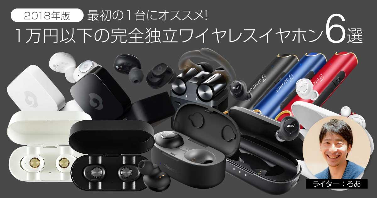 【2018年版】最初の1台にオススメ!1万円以下の完全独立ワイヤレスイヤホン6選