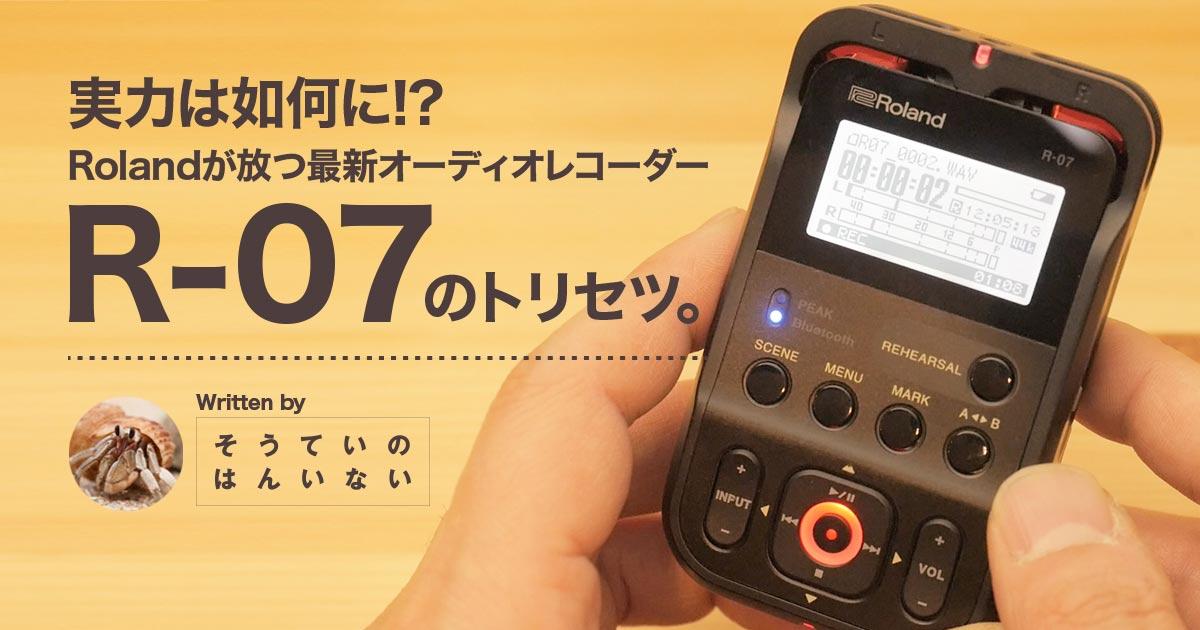 【Roland R-07】実力は如何に!? Rolandが放つ最新オーディオレコーダー「R-07」のトリセツ