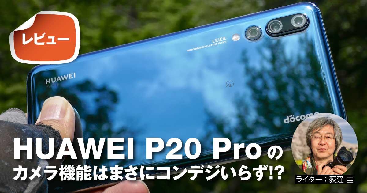 【レビュー】HUAWEI P20 Proのカメラ機能はまさにコンデジいらず!?