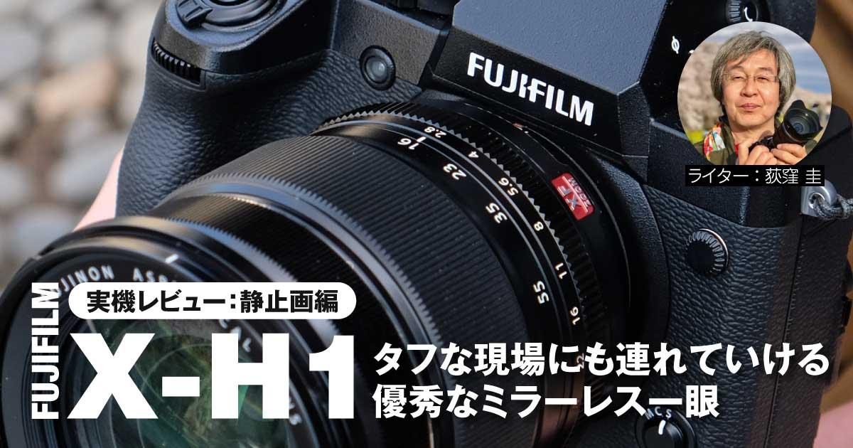 【実機レビュー:静止画編】富士フイルムのX-H1はタフな現場にも連れていける優秀なミラーレス一眼