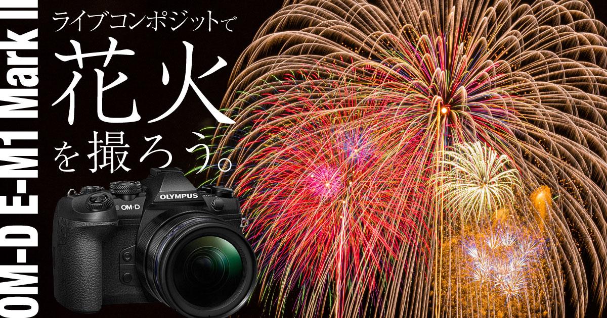 【動画記事】OM-D E-M1 Mark IIのライブコンポジットで花火を撮ろう!