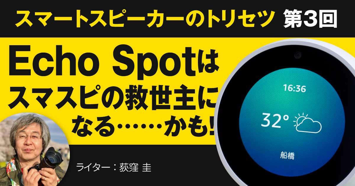 【連載】スマートスピーカーのトリセツ【第3回】Echo Spotはスマスピの救世主になる……かも!