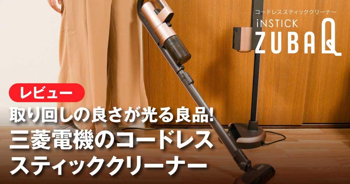 【レビュー】取り回しの良さが光る良品!三菱電機のコードレススティッククリーナー「iNSTICK ZUBAQ(インスティック ズバキュー)」