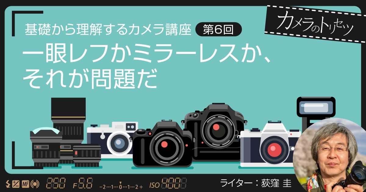 【連載】カメラのトリセツ〜基礎から理解するカメラ講座〜【第6回】一眼レフかミラーレスか、それが問題だ