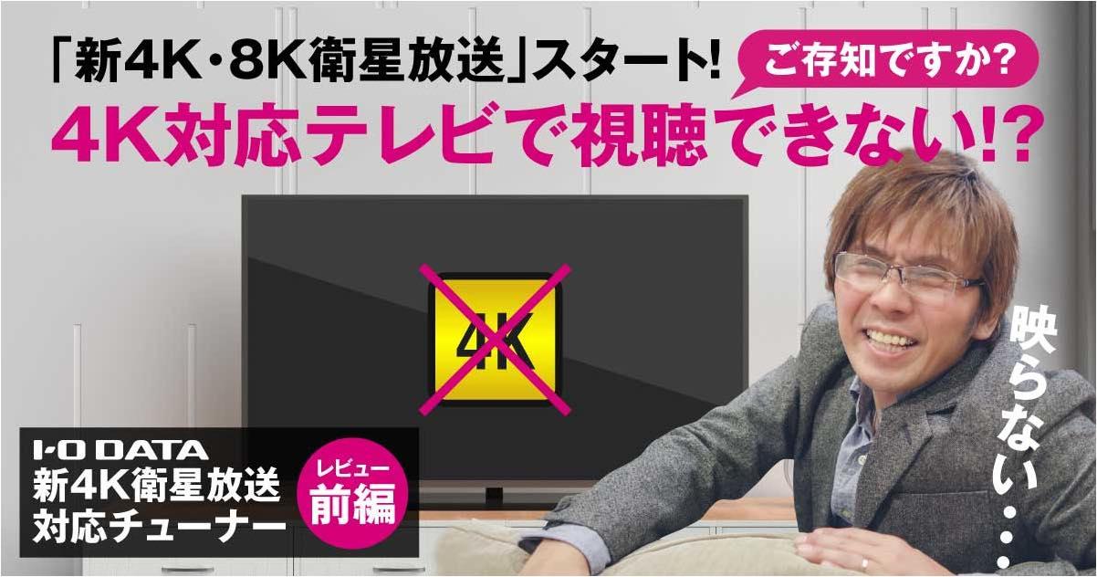【I-O DATA 4Kチューナーレビュー:前編】「新4K・8K衛星放送」スタート!でも、4K対応テレビで視聴できない!?