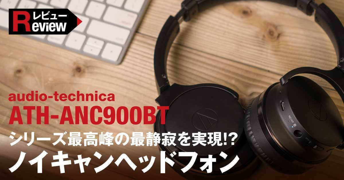 【audio-technica ATH-ANC900BTレビュー】シリーズ最高峰の最静寂を実現!?ワイヤレスノイズキャンセリングヘッドフォン