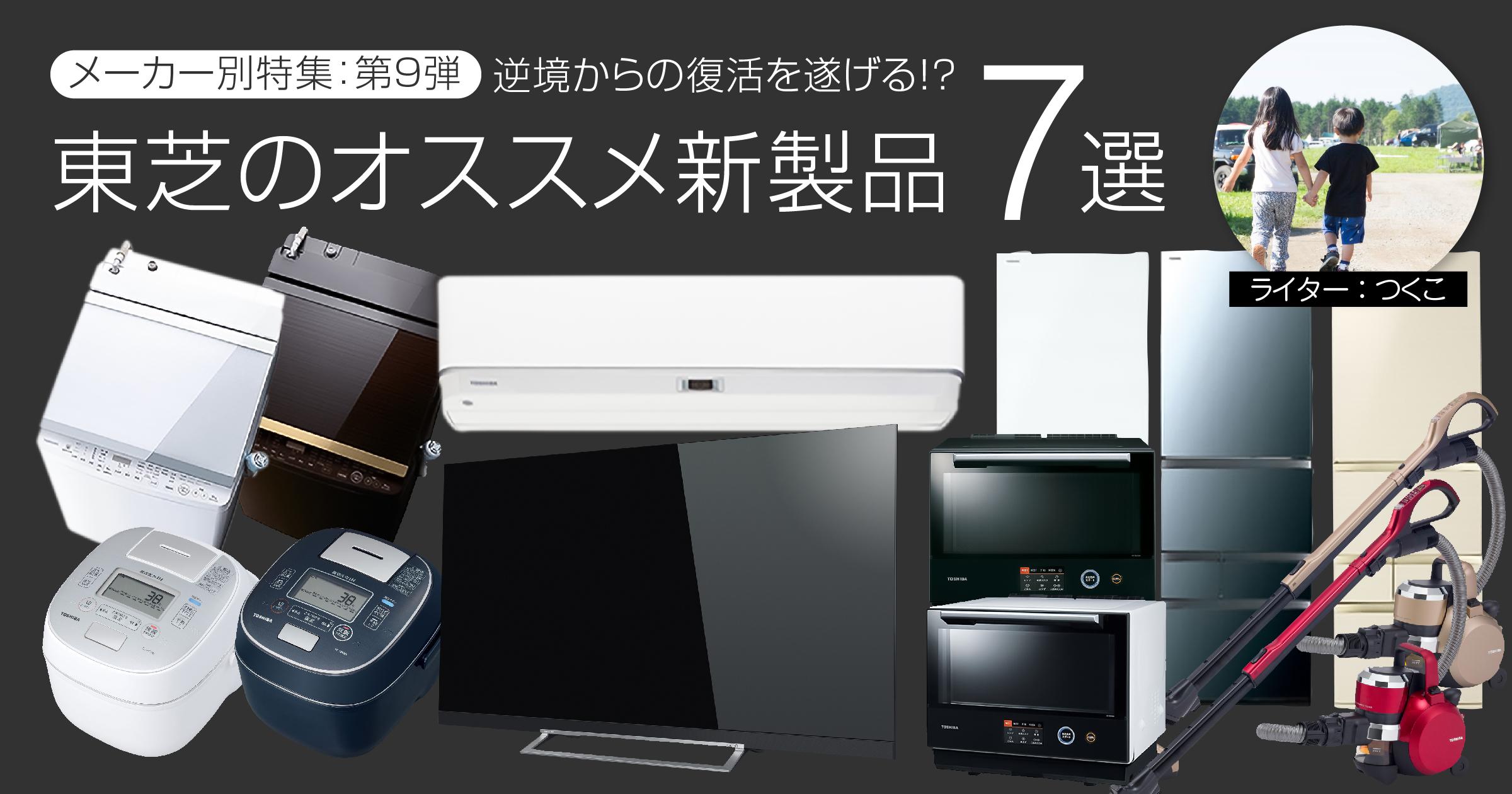 【メーカー別特集:第9弾】逆境からの復活を遂げる!?東芝のオススメ新製品7選