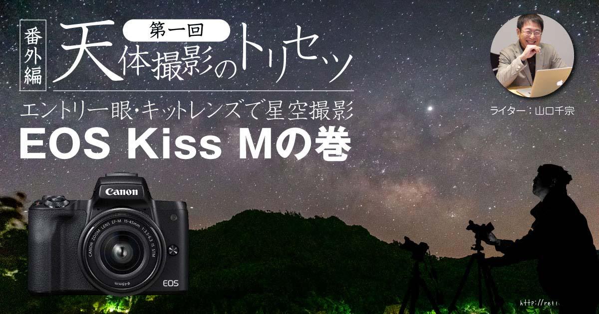 【番外編】天体撮影のトリセツ【第一回】エントリ一眼・キットレンズで星空撮影:EOS Kiss Mの巻