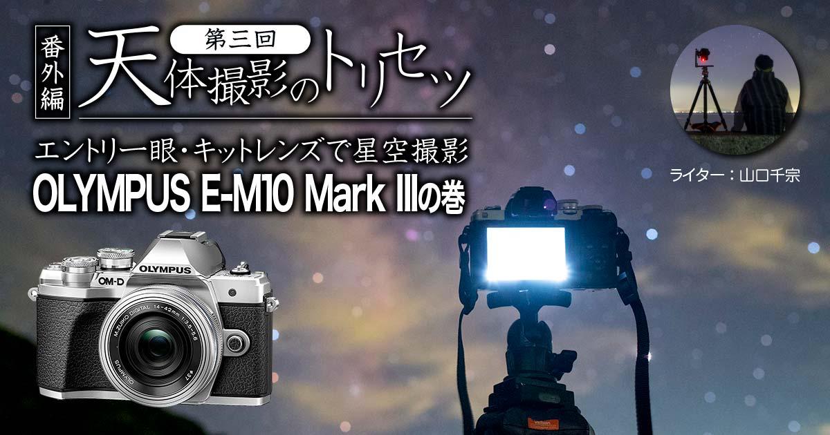 【番外編】天体撮影のトリセツ【第三回】エントリ一眼・キットレンズで星空撮影:OLYMPUS E-M10 Mark IIIの巻