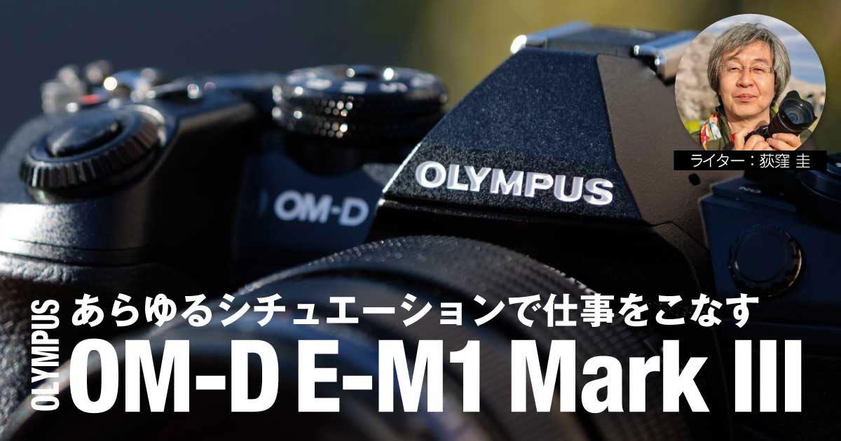 【レビュー】あらゆるシチュエーションで仕事をこなす優秀なE-M1 Mark III