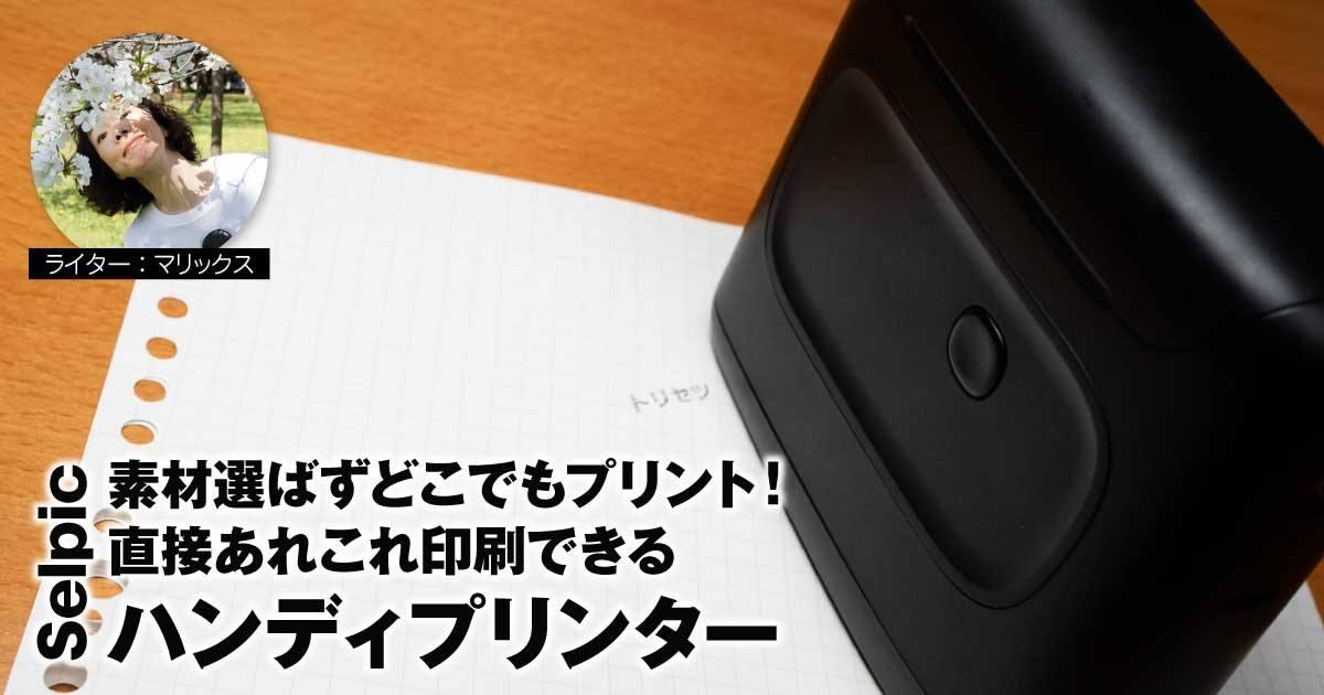 【レビュー】素材選ばずどこでもプリント!直接あれこれ印刷できるSelpicハンディプリンター